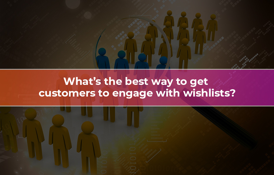 What-S-The-Best-Way-To-Get-Customers-To-Engage-With-Wishlists