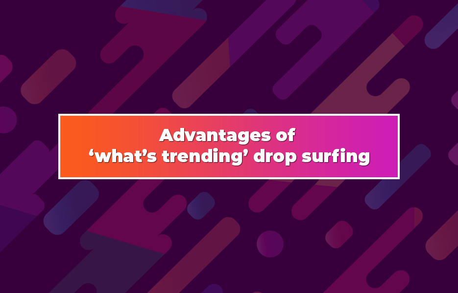 Advantages-of-'what's-trending'-drop-surfing