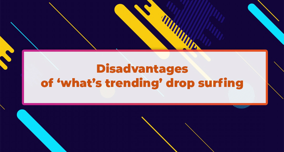 Disadvantages-of-'what's-trending'-drop-surfing