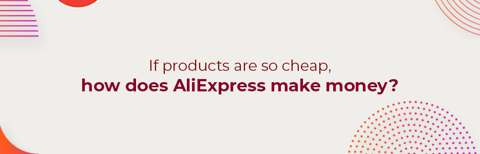 If-products-are-so-cheap-how-does-AliExpress-make-money