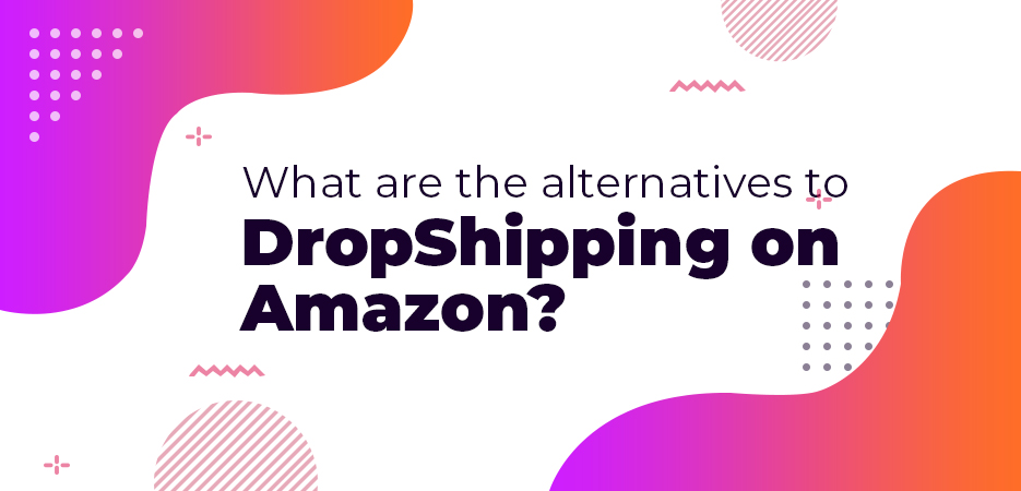 What-are-the-alternatives-to-DropShipping-on-Amazon