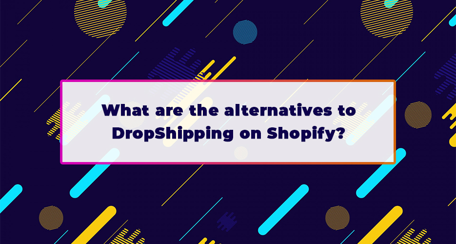 What-are-the-alternatives-to-DropShipping-on-Shopify