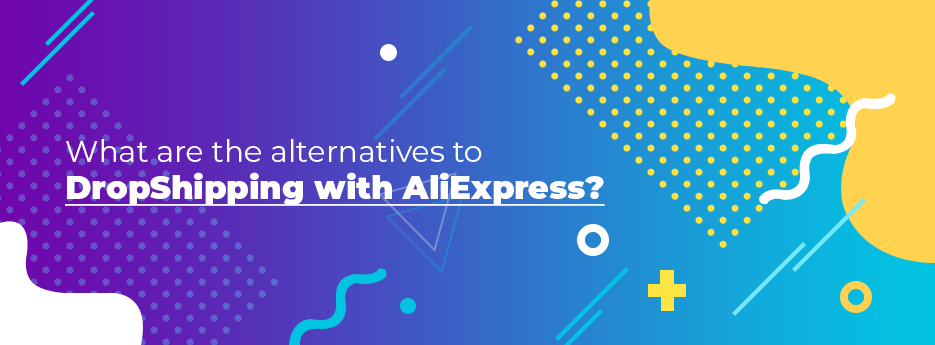 What-are-the-alternatives-to-DropShipping-with-AliExpress