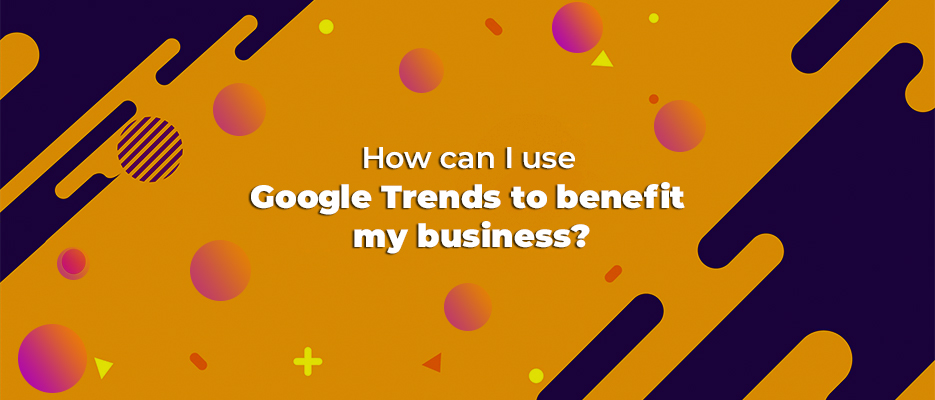 How can I use Google Trends to benefit my business