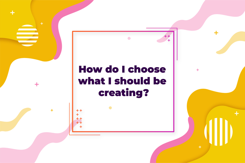 How do I choose what I should be creating