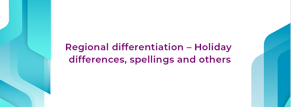Regional differentiation–Holiday differences, spellings and others