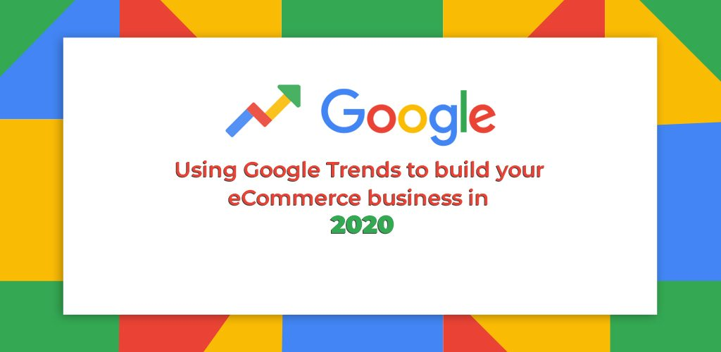 Using-Google-Trends-To-Build-Your-Ecommerce-Business-In-2020-1-Avasam