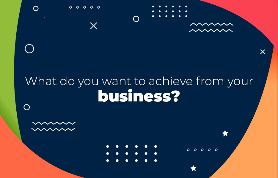 What do you want to achieve from your business