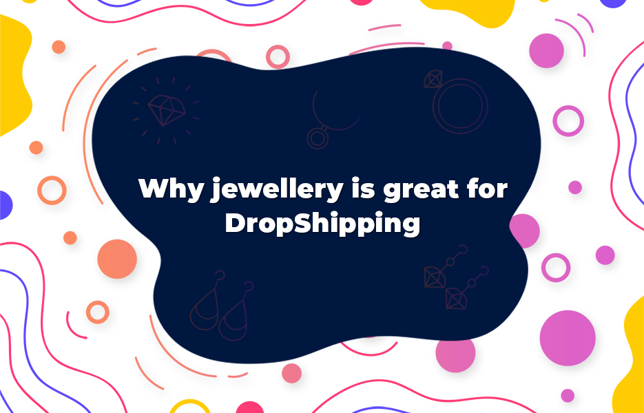 Why jewellery is great for DropShipping