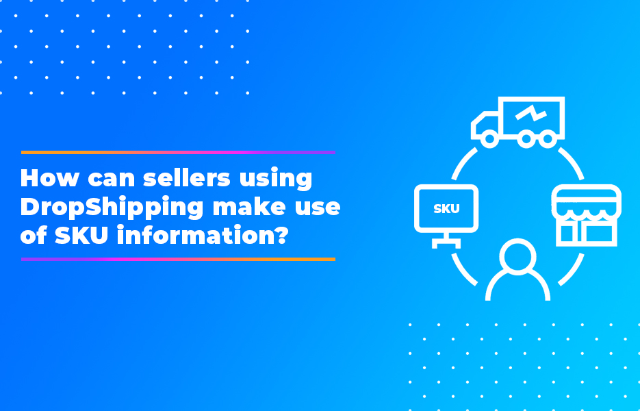 How can sellers using DropShipping make use of SKU information