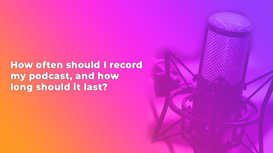 How often should I record my podcast, and how long should it last