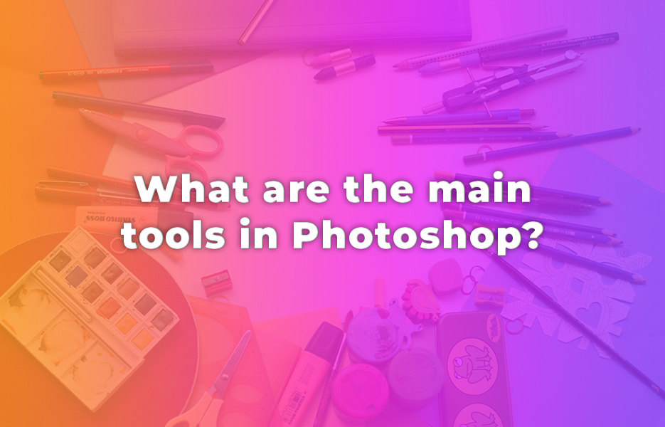 What are the main tools in Photoshop