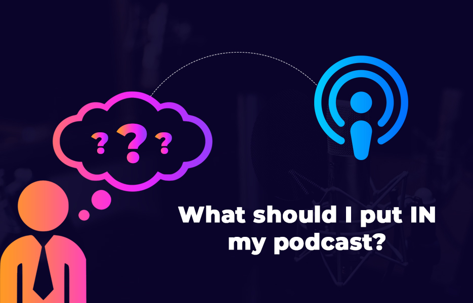 What should I put IN my podcast