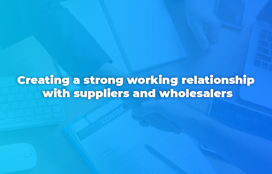 Creating a strong working relationship with suppliers and wholesalers