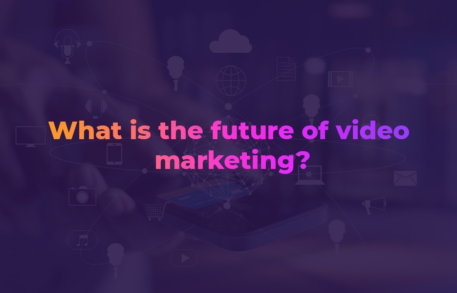 What is the future of video marketing