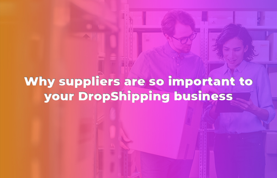 Why suppliers are so important to your DropShipping business