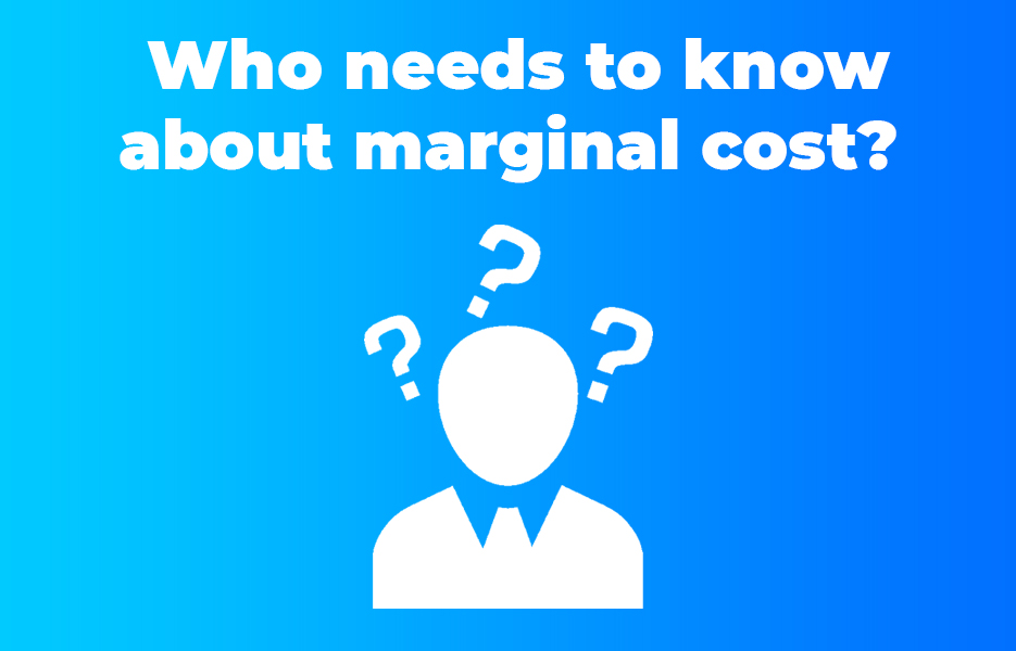 Who needs to know about marginal cost