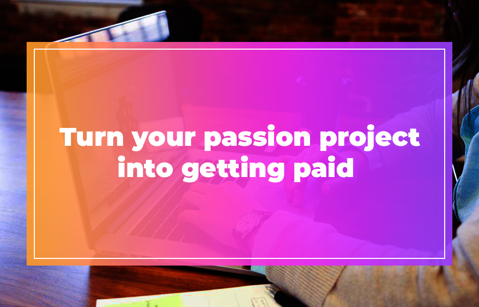 Turn your passion project into getting paid