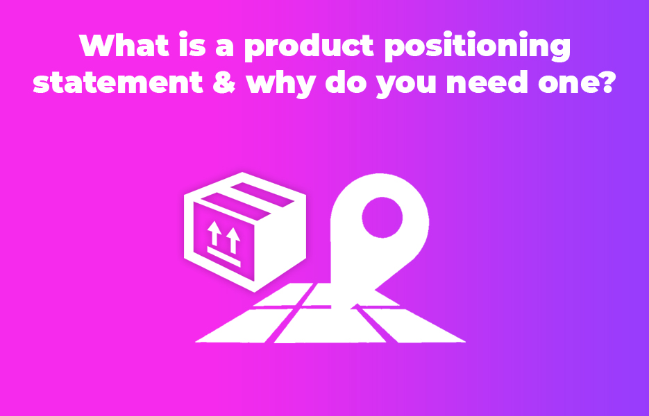 What is a product positioning statement & why do you need one