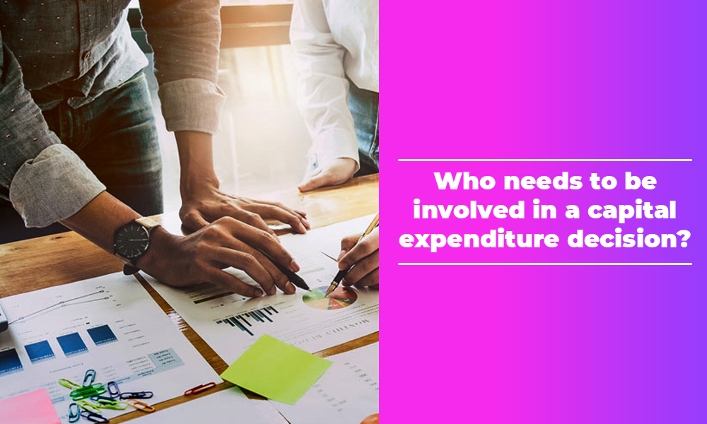 Who needs to be involved in a capital expenditure decision