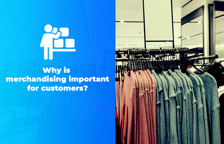 Why is merchandising important for customers