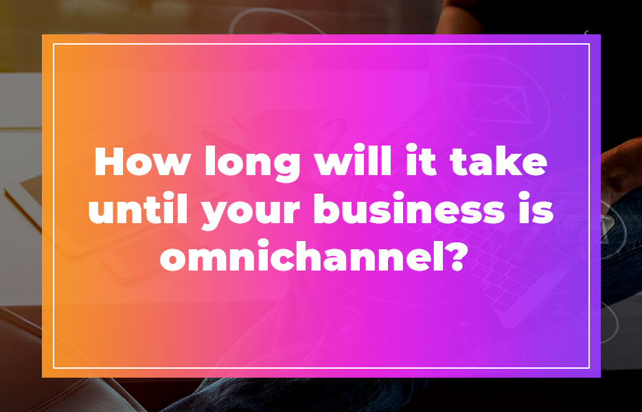 How long will it take until your business is omnichannel