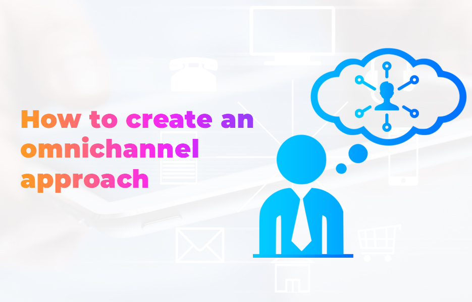 How to create an omnichannel approach