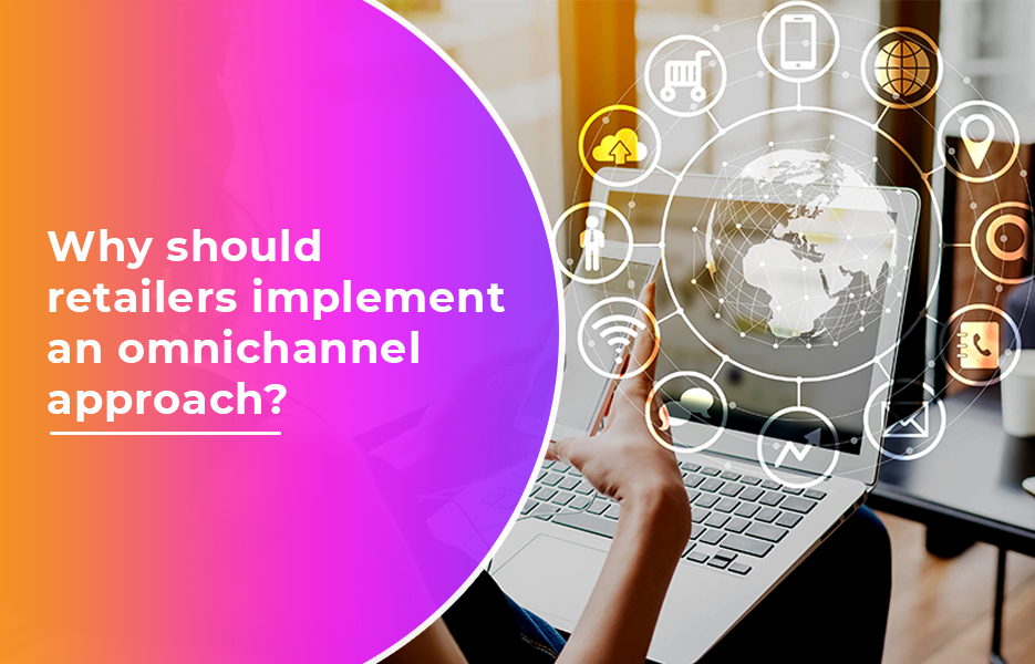Why should retailers implement an omnichannel approach